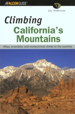 Climbing California's Mountains: Hikes, Scrambles, and Climbs to the Summits