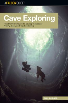 Cave Exploring: The Definitive Guide to Caving Technique, Safety, Gear, and Trip Leadership