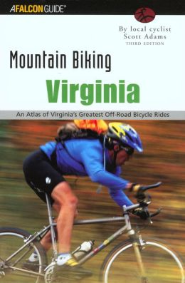 Mountain Biking Virginia, 3rd Edition: An Atlas of Virginia's Greatest Off-Road Bicycle Rides