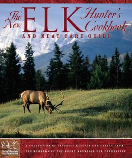 The New Elk Hunter's Cookbook and Meat Care Guide