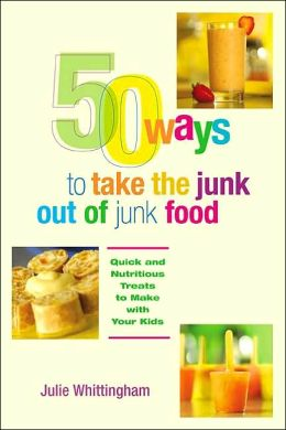 50 Ways to Take the Junk Out of Junk Food: Quick and Healthy Treats to Make with Your Kids