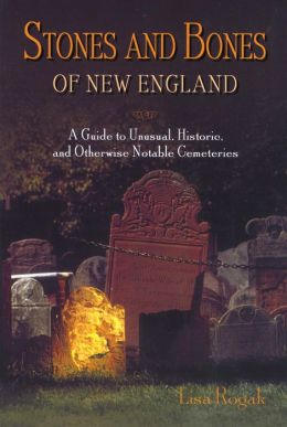 Stones and Bones of New England: A Guide to Unusual, Historic, and Otherwise Notable Cemeteries Throughout New England