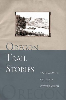 Oregon Trail Stories: True Accounts of Life in a Covered Wagon