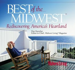 The Best of the Midwest: A Sentimental Journey Through America's Heartland With Midwest Living's Founding Editor