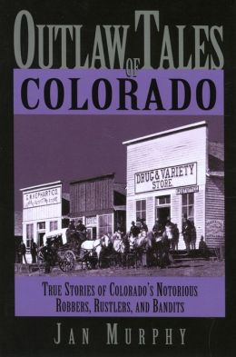 Outlaw Tales of Colorado: True Stories of Colorado's Notorious Robbers, Rustlers, and Bandits