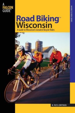 Road Biking Wisconsin: A Guide to Wisconsin's Greatest Bicycle Rides (Where to Ride Series)