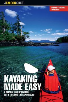 Kayaking Made Easy: A Manual for Beginners with Tips for the Experienced