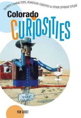 Colorado Curiosities: Quirky Characters, Roadside Oddities and Other Offbeat Stuff