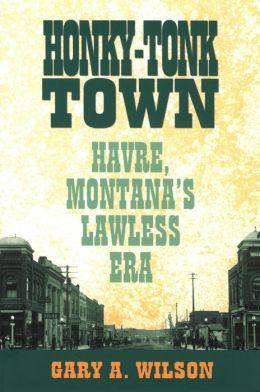Honky-Tonk Town: Havre, Montana's Lawless Era