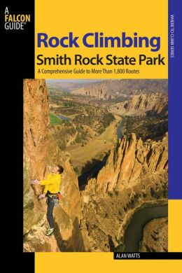 Rock Climbing Smith Rock State Park, 2nd: A Comprehensive Guide to More Than 1,800 Routes