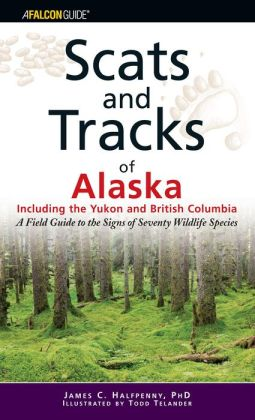 Scats and Tracks of Alaska Including the Yukon and British Columbia: A Field Guide to the Signs of Seventy Wildlife Species