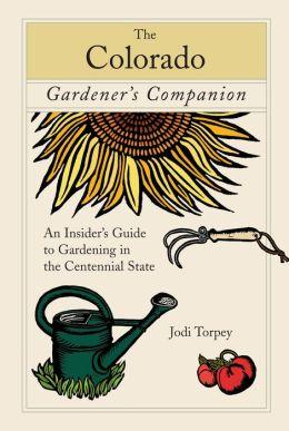 Colorado Gardener's Companion: An Insider's Guide to Gardening in the Centennial State
