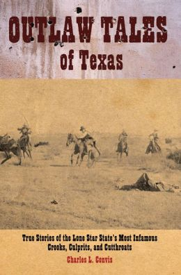 Outlaw Tales of Texas: True Stories of the Lone Star State's Most Infamous Crooks, Culprits, and Cutthroats