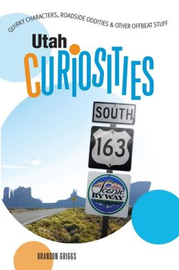 Utah Curiosities: Quirky Characters, Roadside Oddities and Other Offbeat Stuff