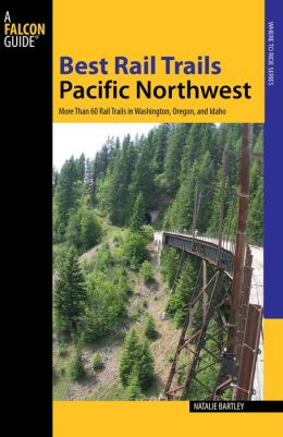 Best Rail Trails Pacific Northwest: More Than 60 Rail Trails in Oregon, Washington and Idaho