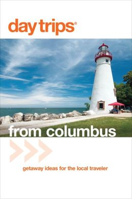 Day Trips from Columbus, 3rd: Getaway Ideas for the Local Traveler