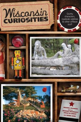 Wisconsin Curiosities: Quirky Characters, Roadside Oddities and Other Offbeat Stuff (3rd Edition)