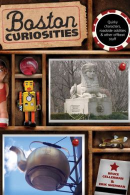 Boston Curiosities: Quirky Characters, Roadside Oddities, and Other Offbeat Stuff