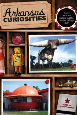 Arkansas Curiosities: Quirky Characters, Roadside Oddities & Other Offbeat Stuff