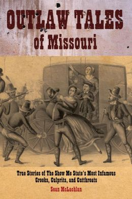 Outlaw Tales of Missouri: True Stories of the Show Me State's Most Infamous Crooks, Culprits, and Cutthroats