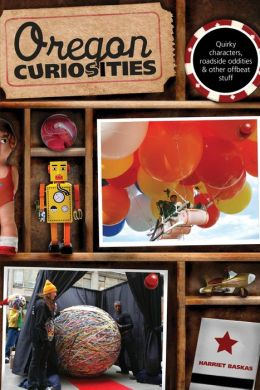 Oregon Curiosities, 2nd: Quirky Characters, Roadside Oddities, and Other Offbeat Stuff