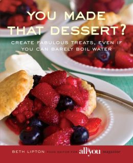 You Made That Dessert?: Create Fabulous Treats, Even If You Can Barely Boil Water Beth Lipton