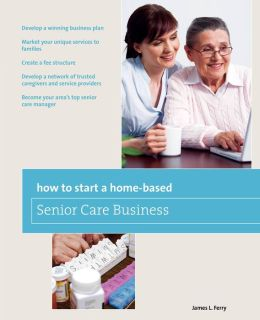 How To Start A Home Based Senior Care Business Develop A