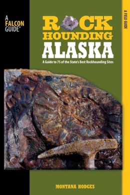 Rockhounding Alaska: A Guide to 75 of the State's Best Rockhounding Sites