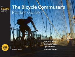 The Bicycle Commuter's: Gear You Need * Clothing to Wear * Tips for Traffic * Roadside Repair