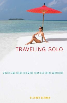 Traveling Solo, 6th: Advice and Ideas for More than 250 Great Vacations