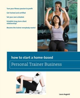 How to Start a Home-Based Personal Trainer Business: *Turn your fitness passion to profit *Get trained and certified *Set your own schedule *Establish long-term client relationships *Become the trainer everybody wants!