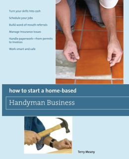 How to Start a Home-Based Handyman Business: Turn Your Skills into Cash - Schedule Your Jobs - Build Word-of-Mouth Referrals - Manage Insurance Issues - Handle Paperwork--From Permits to Invoices - Work Smart and Safe