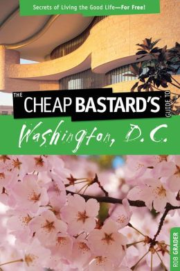 The Cheap Bastard's Guide to Washington, D.C.: Secrets of Living the Good Life--For Free!