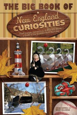 Big Book of New England Curiosities: From Orange, CT, to Blue Hill, ME, a Guide to the Quirkiest, Oddest, and Most Unbelievable Stuff You'll See