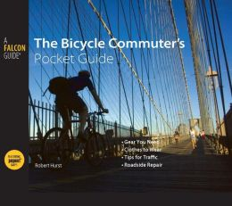 The Bicycle Commuter's Pocket Guide: *Gear You Need * Clothes to Wear * Tips for Traffic * Roadside Repair