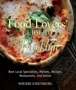 Food Lovers' Guide to Brooklyn: Best Local Specialties, Markets, Recipes, Restaurants, and Events