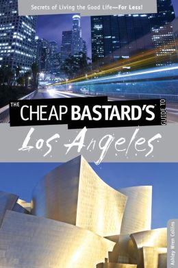 Cheap Bastard's Guide to Los Angeles: Secrets of Living the Good Life--for Less!