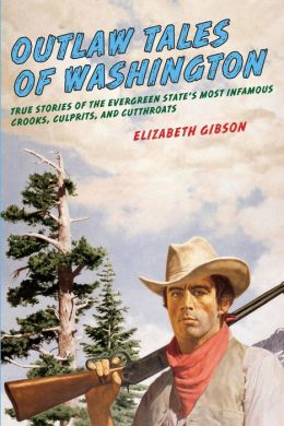 Outlaw Tales of Washington, 2nd: True Stories of the Evergreen State's Most Infamous Crooks, Culprits, and Cutthroats