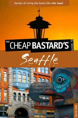 The Cheap Bastard's Guide to Seattle: Secrets of Living the Good Life--For Less!