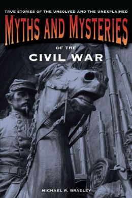 Myths and Mysteries of the Civil War: True Stories of the Unsolved and Unexplained