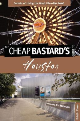 Cheap Bastard's Guide to Houston: Secrets of Living the Good Life--for Less!