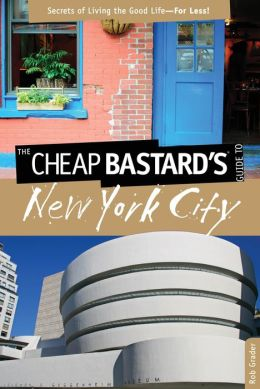 Cheap Bastard's Guide to New York City: Secrets of Living the Good Life--For Less!