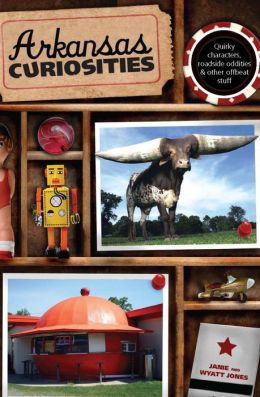 Arkansas Curiosities: Quirky Characters, Roadside Oddities & Other Offbeat Stuff