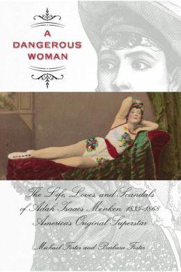 A Dangerous Woman: The Life, Loves, and Scandals of Adah Isaacs Menken, 1835-1868, America's Original Superstar