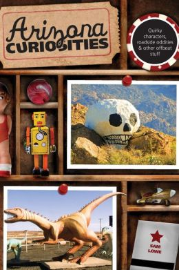 Arizona Curiosities, 3rd: Quirky Characters, Roadside Oddities & Other Offbeat Stuff