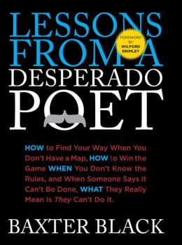 Lessons from a Desperado Poet: How to Find Your Way When You Don't Have a Map, How to Win the Game When You Don't Know the Rules, and When Someone Says it Can't be Done, What They Mean is They Can't Do It