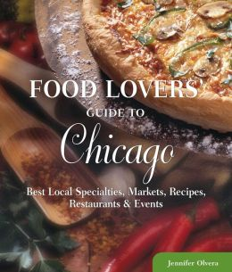 Food Lovers' Guide to Chicago: Best Local Specialties, Markets, Recipes, Restaurants, and Events