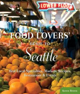 Food Lovers' Guide to Seattle: Best Local Specialties, Markets, Recipes, Restaurants, and Events