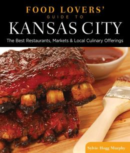 Food Lovers' Guide to Kansas City: Best Local Specialties, Markets, Recipes, Restaurants, and Events