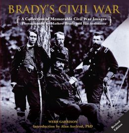Brady's Civil War: A Collection of Memorable Civil War Images Photographed by Mathew Brady and His Assistants